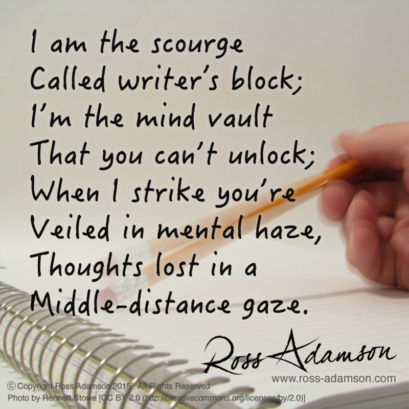I am the scourge called writer's block; I'm the mind vault that you can't unlock; When I strike you're veiled in mental haze, Thoughts lost in a middle-distance gaze.